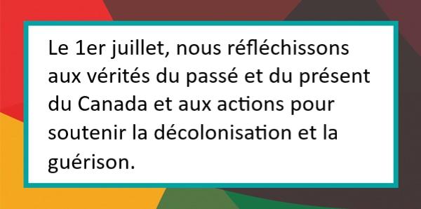 Le 1er juillet, nous réfléchissons aux vérités du passé et du présent du Canada et aux actions pour soutenir la décolonisation et la guérison.
