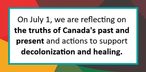 On July 1, we are reflecting on the truths of Canada's past and present and actions to support decolonization and healing.